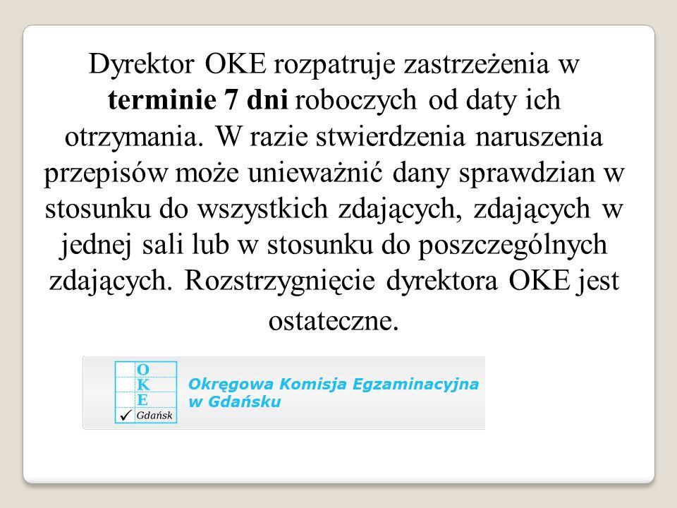 Dyrektor OKE rozpatruje zastrzeżenia w terminie 7 dni roboczych od daty ich otrzymania. W razie stwierdzenia naruszenia przepisów może unieważnić dany sprawdzian w stosunku do wszystkich zdających, zdających w jednej sali lub w stosunku do poszczególnych zdających. Rozstrzygnięcie dyrektora OKE jest ostateczne.
