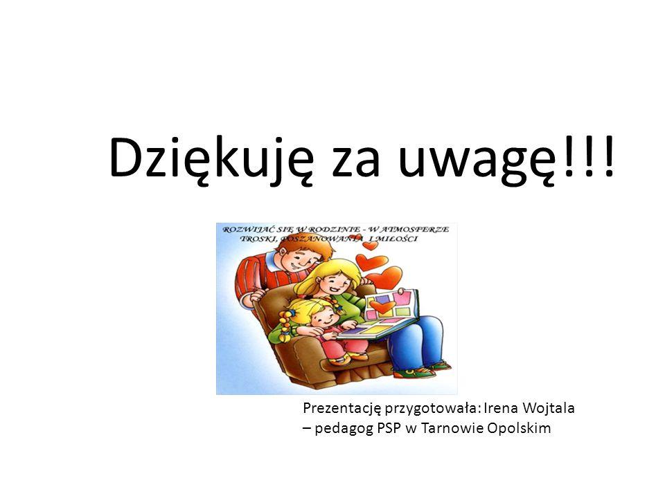 Dziękuję za uwagę!!! Prezentację przygotowała: Irena Wojtala – pedagog PSP w Tarnowie Opolskim
