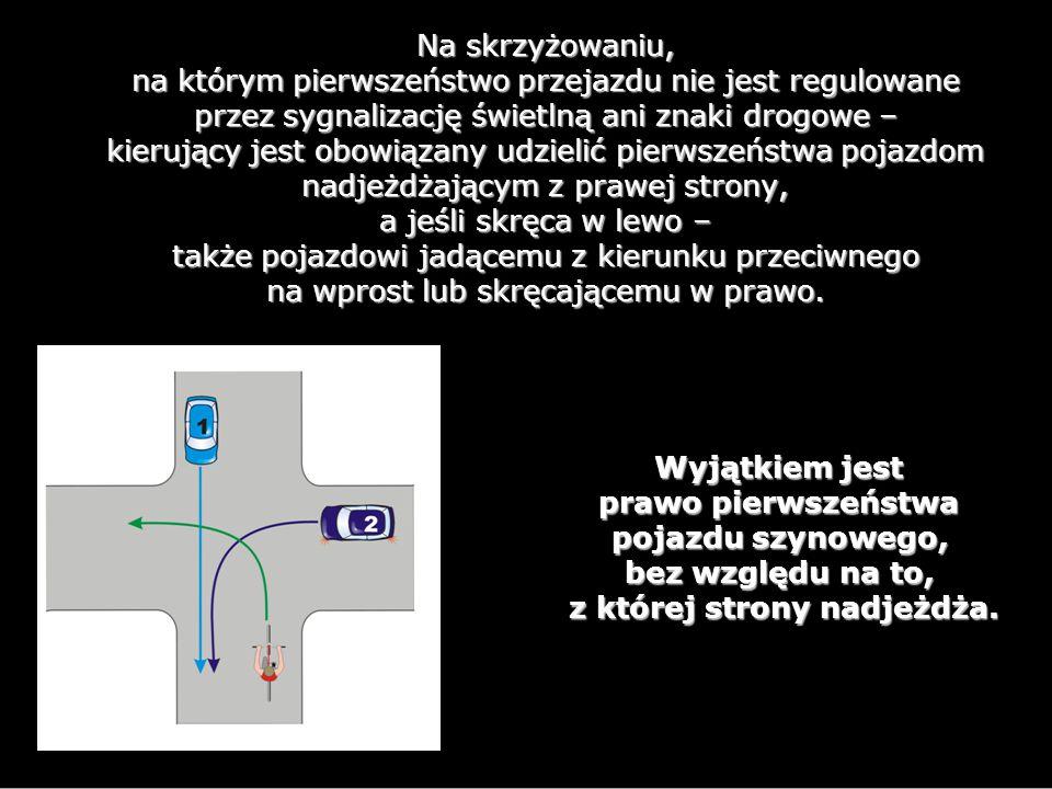Na skrzyżowaniu, na którym pierwszeństwo przejazdu nie jest regulowane przez sygnalizację świetlną ani znaki drogowe – kierujący jest obowiązany udzielić pierwszeństwa pojazdom nadjeżdżającym z prawej strony, a jeśli skręca w lewo – także pojazdowi jadącemu z kierunku przeciwnego na wprost lub skręcającemu w prawo.
