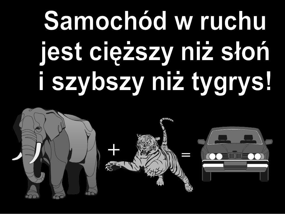 Samochód w ruchu jest cięższy niż słoń i szybszy niż tygrys! + =