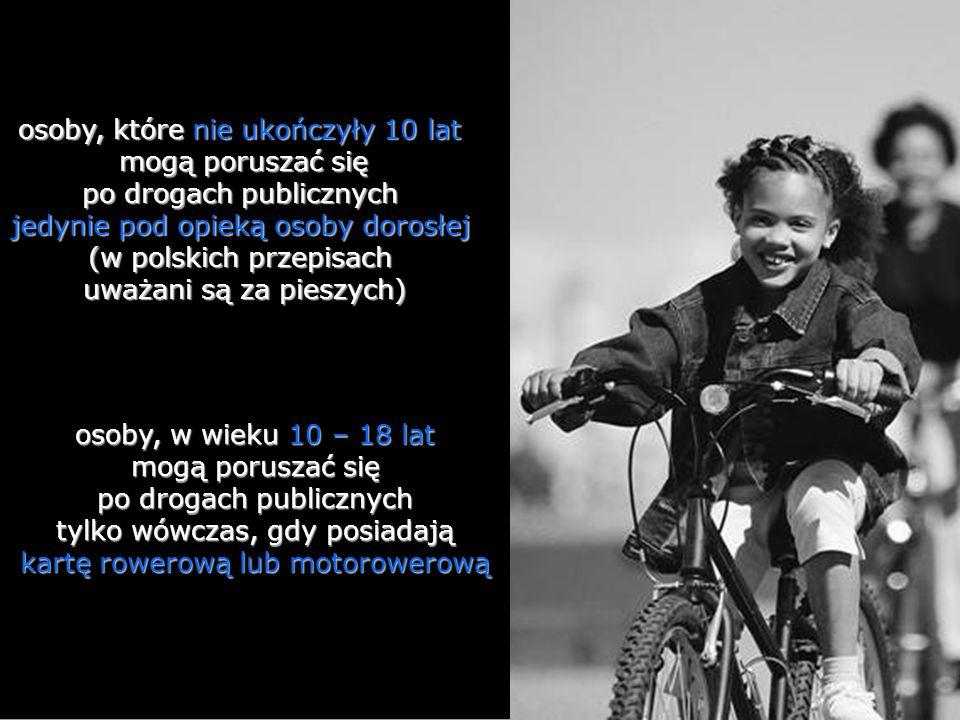 osoby, które nie ukończyły 10 lat mogą poruszać się po drogach publicznych jedynie pod opieką osoby dorosłej (w polskich przepisach uważani są za pieszych)