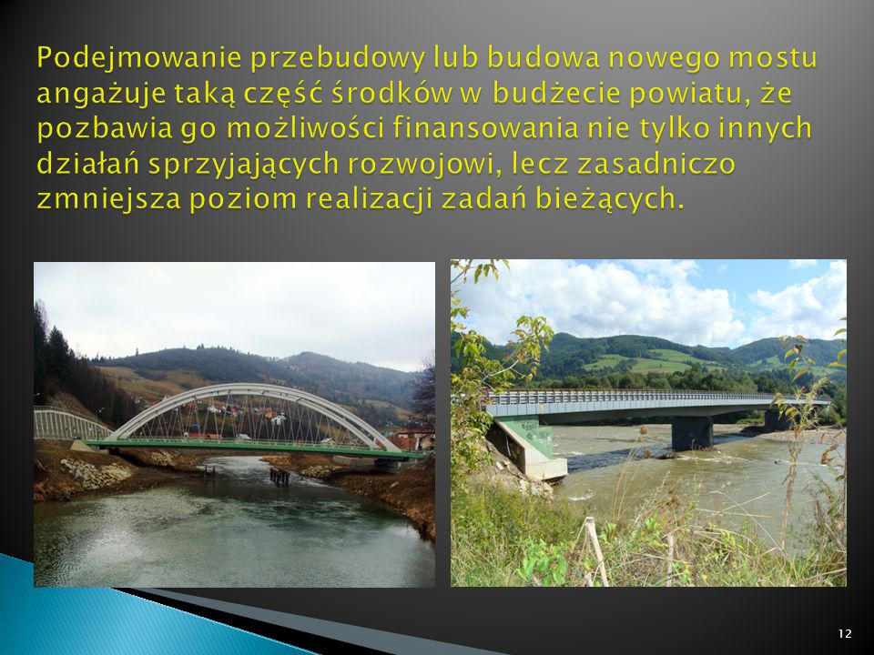Podejmowanie przebudowy lub budowa nowego mostu angażuje taką część środków w budżecie powiatu, że pozbawia go możliwości finansowania nie tylko innych działań sprzyjających rozwojowi, lecz zasadniczo zmniejsza poziom realizacji zadań bieżących.