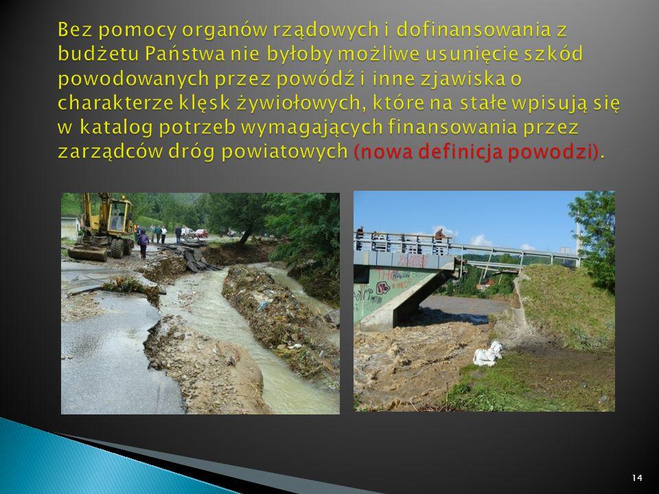 Bez pomocy organów rządowych i dofinansowania z budżetu Państwa nie byłoby możliwe usunięcie szkód powodowanych przez powódź i inne zjawiska o charakterze klęsk żywiołowych, które na stałe wpisują się w katalog potrzeb wymagających finansowania przez zarządców dróg powiatowych (nowa definicja powodzi).