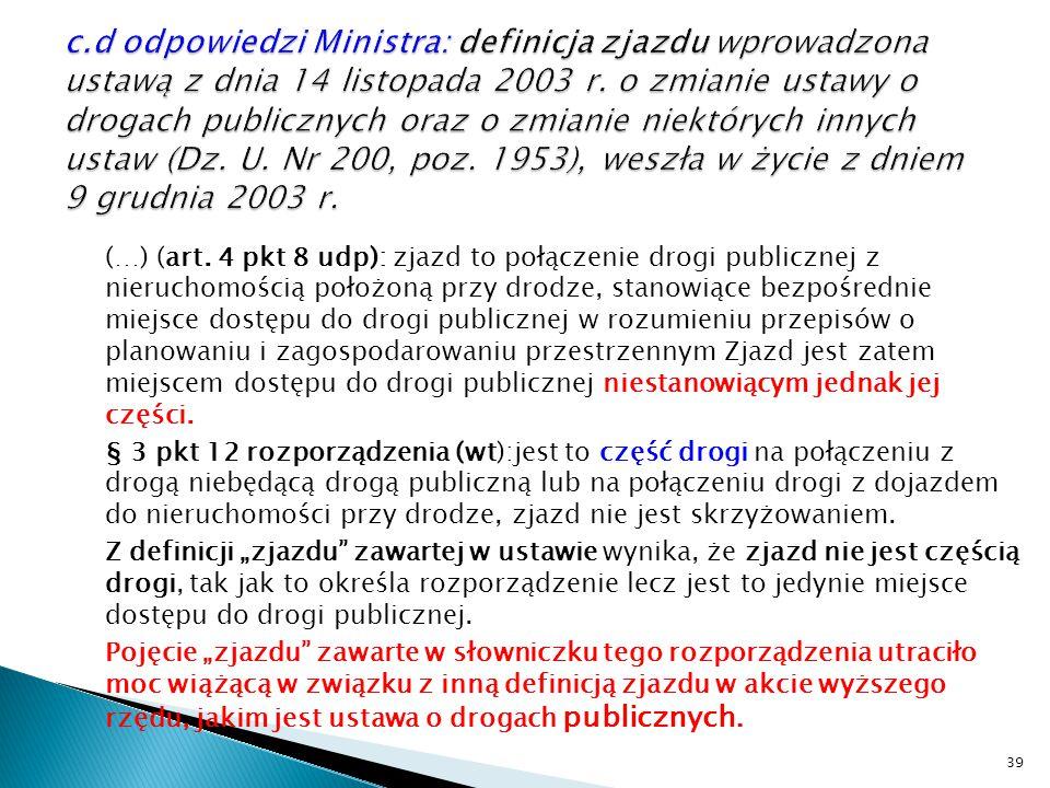 c.d odpowiedzi Ministra: definicja zjazdu wprowadzona ustawą z dnia 14 listopada 2003 r. o zmianie ustawy o drogach publicznych oraz o zmianie niektórych innych ustaw (Dz. U. Nr 200, poz. 1953), weszła w życie z dniem 9 grudnia 2003 r.