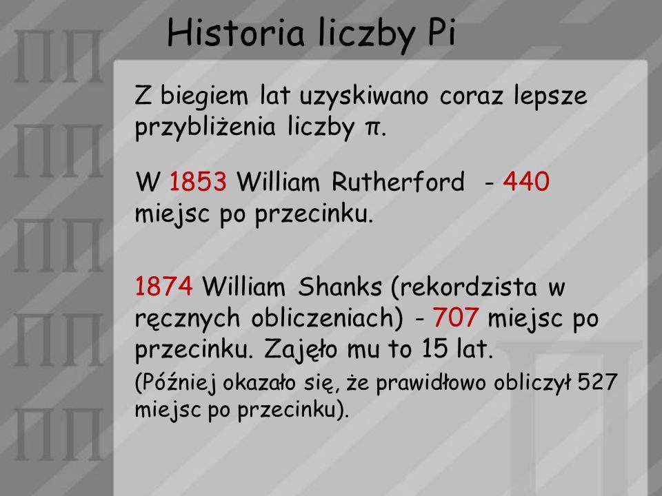Historia liczby Pi Z biegiem lat uzyskiwano coraz lepsze przybliżenia liczby π. W 1853 William Rutherford - 440 miejsc po przecinku.