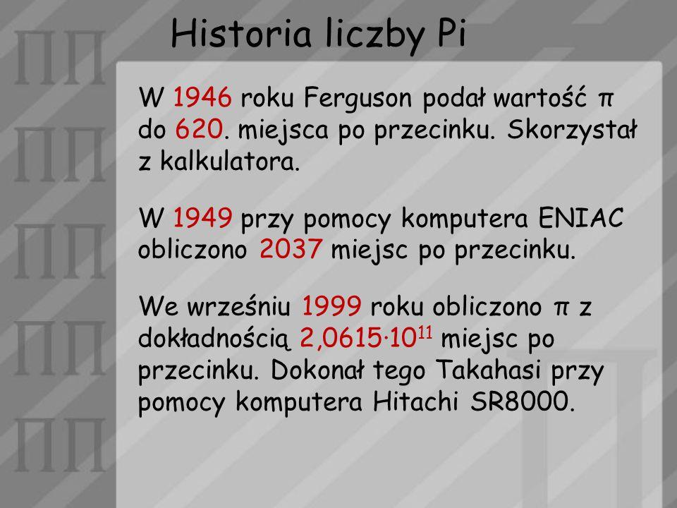 Historia liczby Pi W 1946 roku Ferguson podał wartość π do 620. miejsca po przecinku. Skorzystał z kalkulatora.