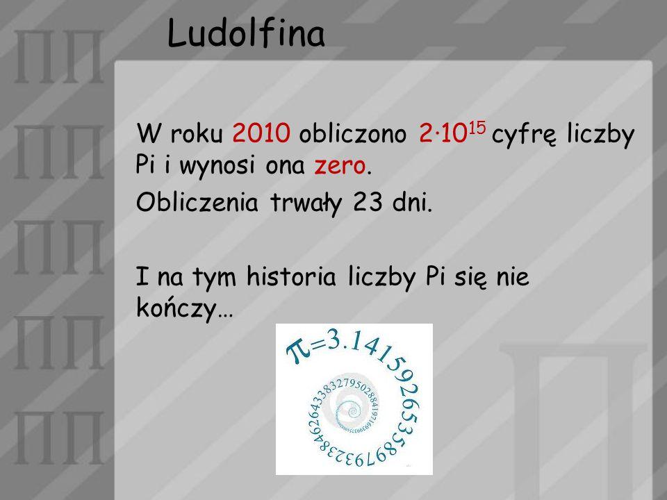 Ludolfina W roku 2010 obliczono 2·1015 cyfrę liczby Pi i wynosi ona zero. Obliczenia trwały 23 dni.