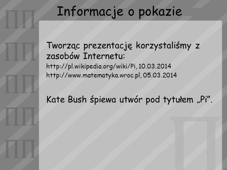 Informacje o pokazie Tworząc prezentację korzystaliśmy z zasobów Internetu: http://pl.wikipedia.org/wiki/Pi, 10.03.2014.