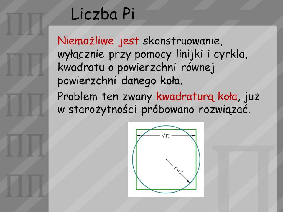 Liczba Pi Niemożliwe jest skonstruowanie, wyłącznie przy pomocy linijki i cyrkla, kwadratu o powierzchni równej powierzchni danego koła.