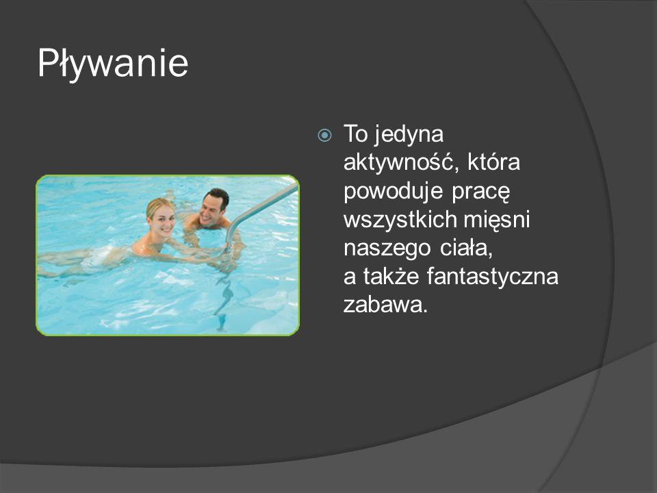 Pływanie To jedyna aktywność, która powoduje pracę wszystkich mięsni naszego ciała, a także fantastyczna zabawa.