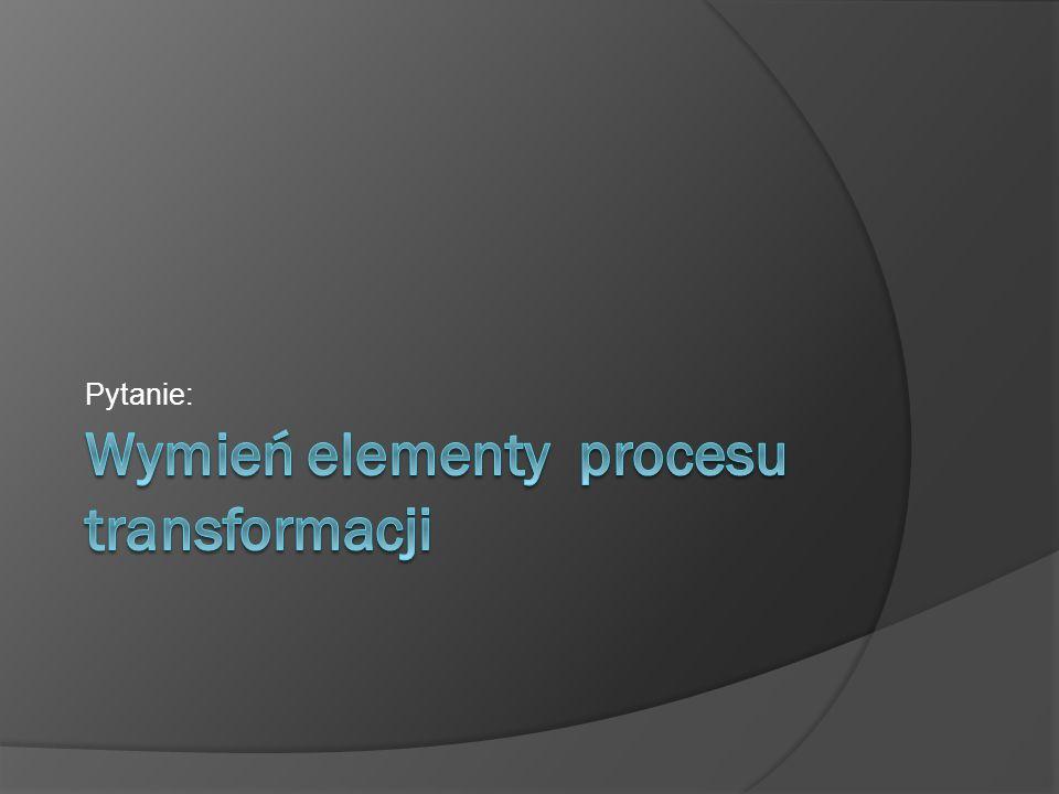 Wymień elementy procesu transformacji