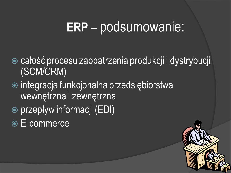 ERP – podsumowanie: całość procesu zaopatrzenia produkcji i dystrybucji (SCM/CRM) integracja funkcjonalna przedsiębiorstwa wewnętrzna i zewnętrzna.