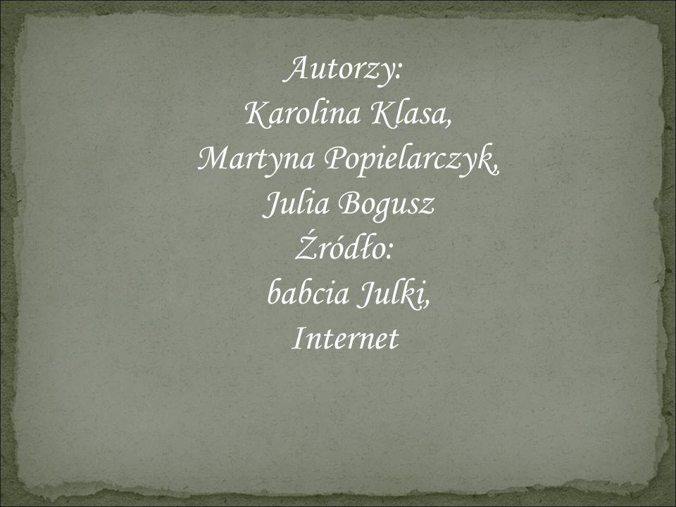 Autorzy: Karolina Klasa, Martyna Popielarczyk, Julia Bogusz Źródło: babcia Julki, Internet