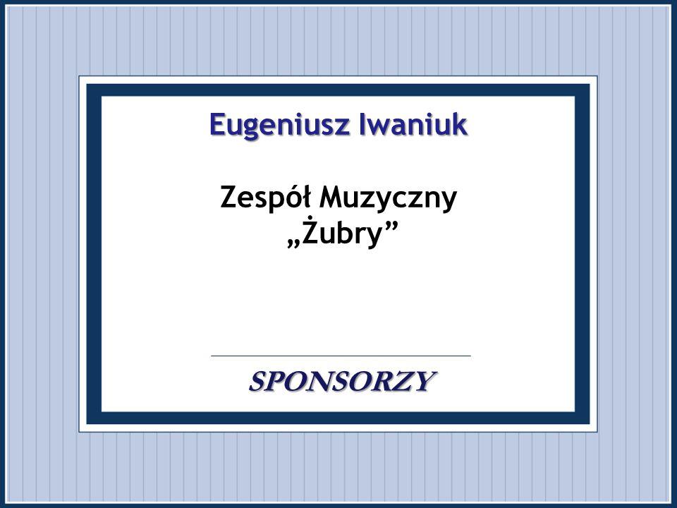 """Eugeniusz Iwaniuk Zespół Muzyczny """"Żubry . . SPONSORZY"""