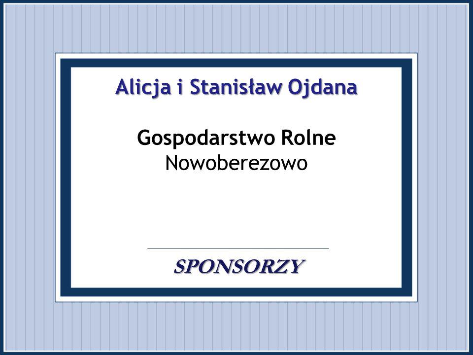 Alicja i Stanisław Ojdana Gospodarstwo Rolne Nowoberezowo . . SPONSORZY