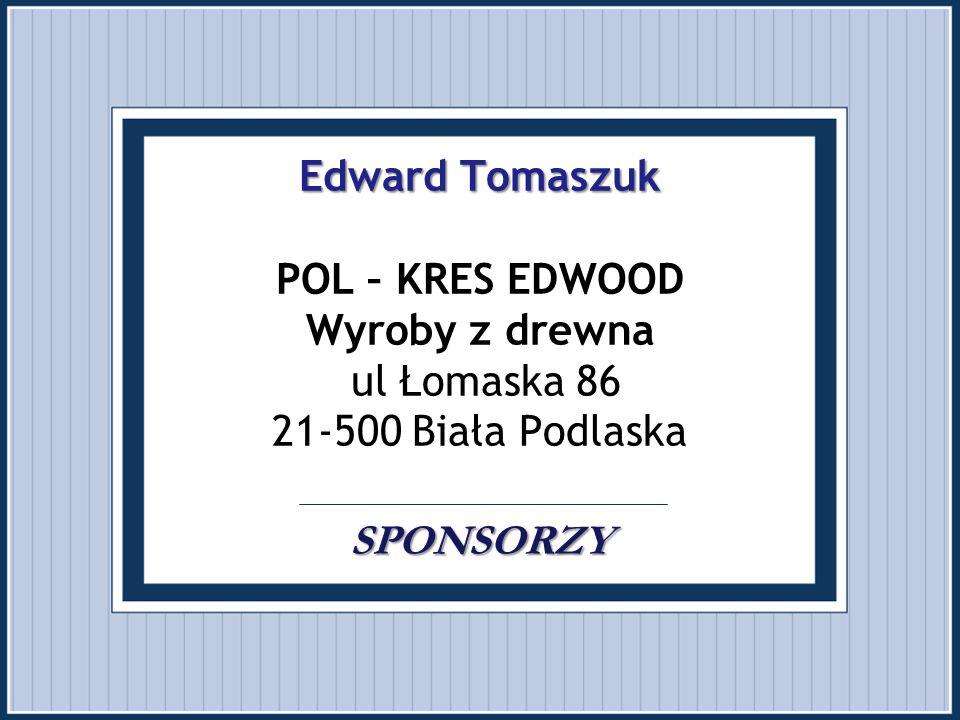 Edward Tomaszuk POL – KRES EDWOOD Wyroby z drewna ul Łomaska 86 21-500 Biała Podlaska SPONSORZY