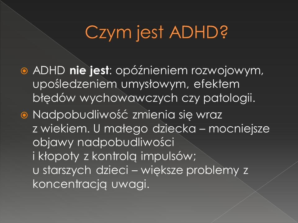 Czym jest ADHD ADHD nie jest: opóźnieniem rozwojowym, upośledzeniem umysłowym, efektem błędów wychowawczych czy patologii.