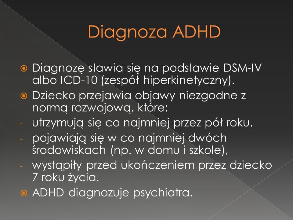 Diagnoza ADHD Diagnozę stawia się na podstawie DSM-IV albo ICD-10 (zespół hiperkinetyczny).