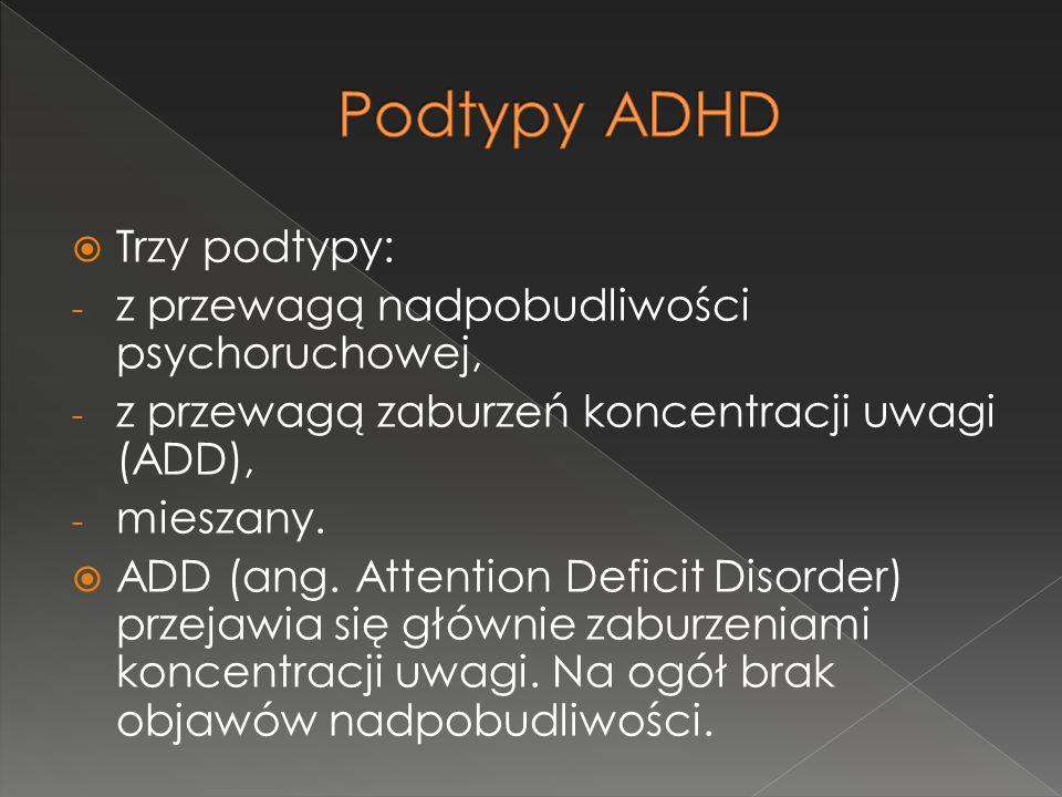 Podtypy ADHD Trzy podtypy: z przewagą nadpobudliwości psychoruchowej,