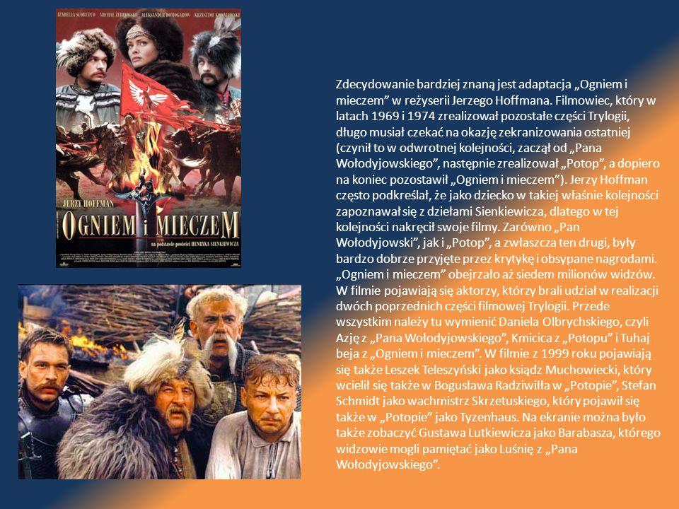 """Zdecydowanie bardziej znaną jest adaptacja """"Ogniem i mieczem w reżyserii Jerzego Hoffmana. Filmowiec, który w latach 1969 i 1974 zrealizował pozostałe części Trylogii, długo musiał czekać na okazję zekranizowania ostatniej (czynił to w odwrotnej kolejności, zaczął od """"Pana Wołodyjowskiego , następnie zrealizował """"Potop , a dopiero na koniec pozostawił """"Ogniem i mieczem ). Jerzy Hoffman często podkreślał, że jako dziecko w takiej właśnie kolejności zapoznawał się z dziełami Sienkiewicza, dlatego w tej kolejności nakręcił swoje filmy. Zarówno """"Pan Wołodyjowski , jak i """"Potop , a zwłaszcza ten drugi, były bardzo dobrze przyjęte przez krytykę i obsypane nagrodami. """"Ogniem i mieczem obejrzało aż siedem milionów widzów."""