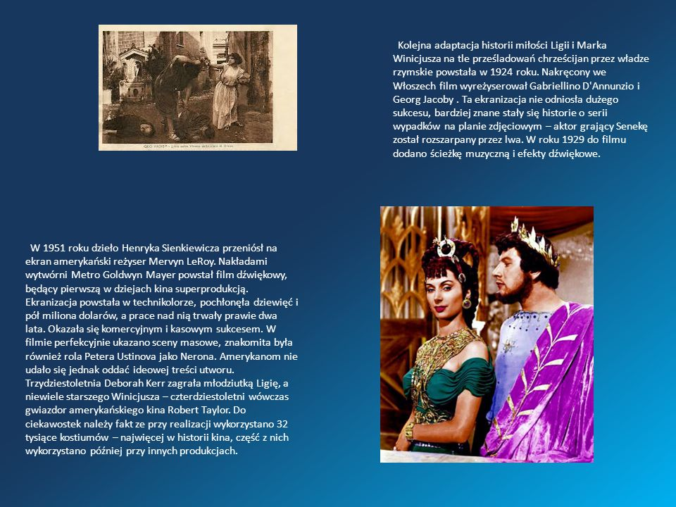 Kolejna adaptacja historii miłości Ligii i Marka Winicjusza na tle prześladowań chrześcijan przez władze rzymskie powstała w 1924 roku. Nakręcony we Włoszech film wyreżyserował Gabriellino D Annunzio i Georg Jacoby . Ta ekranizacja nie odniosła dużego sukcesu, bardziej znane stały się historie o serii wypadków na planie zdjęciowym – aktor grający Senekę został rozszarpany przez lwa. W roku 1929 do filmu dodano ścieżkę muzyczną i efekty dźwiękowe.