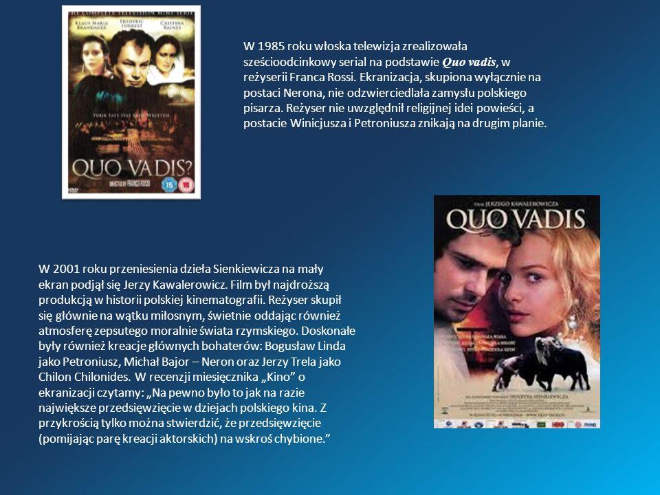 W 1985 roku włoska telewizja zrealizowała sześcioodcinkowy serial na podstawie Quo vadis, w reżyserii Franca Rossi. Ekranizacja, skupiona wyłącznie na postaci Nerona, nie odzwierciedlała zamysłu polskiego pisarza. Reżyser nie uwzględnił religijnej idei powieści, a postacie Winicjusza i Petroniusza znikają na drugim planie.