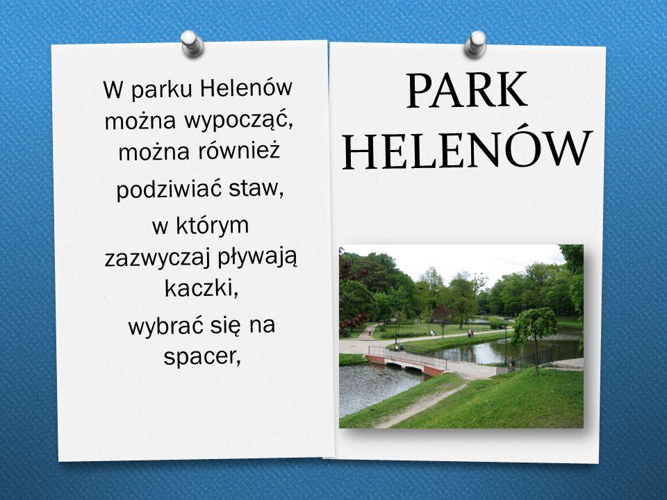 PARK HELENÓW W parku Helenów można wypocząć, można również