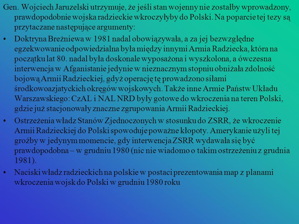 Gen. Wojciech Jaruzelski utrzymuje, że jeśli stan wojenny nie zostałby wprowadzony, prawdopodobnie wojska radzieckie wkroczyłyby do Polski. Na poparcie tej tezy są przytaczane następujące argumenty: