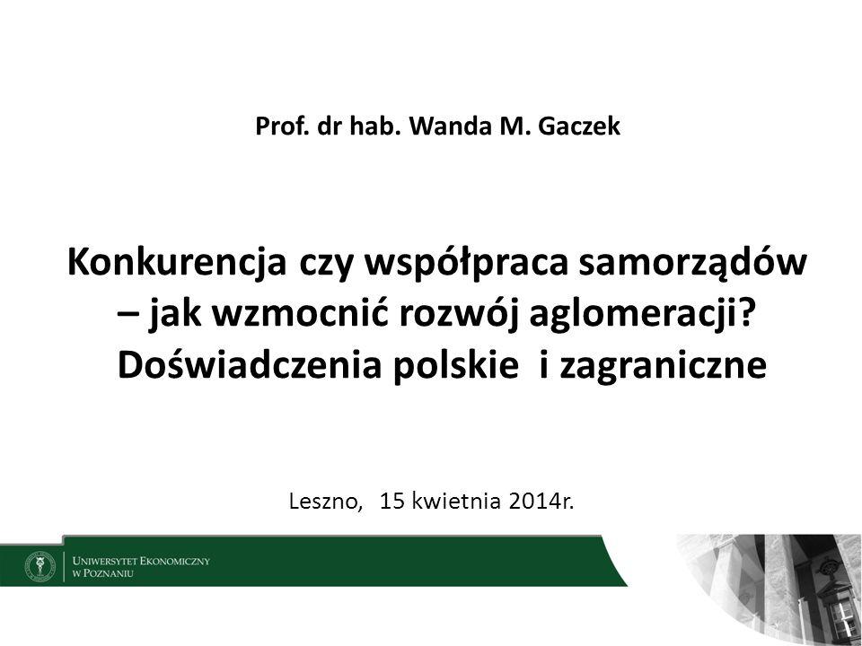 Prof. dr hab. Wanda M. Gaczek Konkurencja czy współpraca samorządów – jak wzmocnić rozwój aglomeracji Doświadczenia polskie i zagraniczne