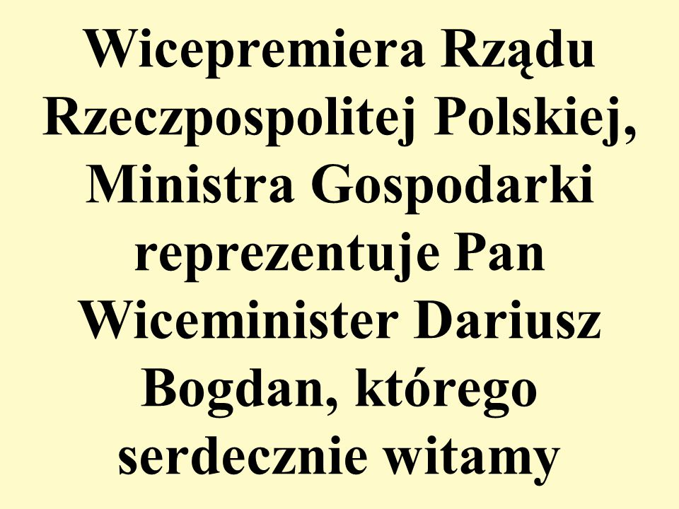 Wicepremiera Rządu Rzeczpospolitej Polskiej, Ministra Gospodarki reprezentuje Pan Wiceminister Dariusz Bogdan, którego serdecznie witamy
