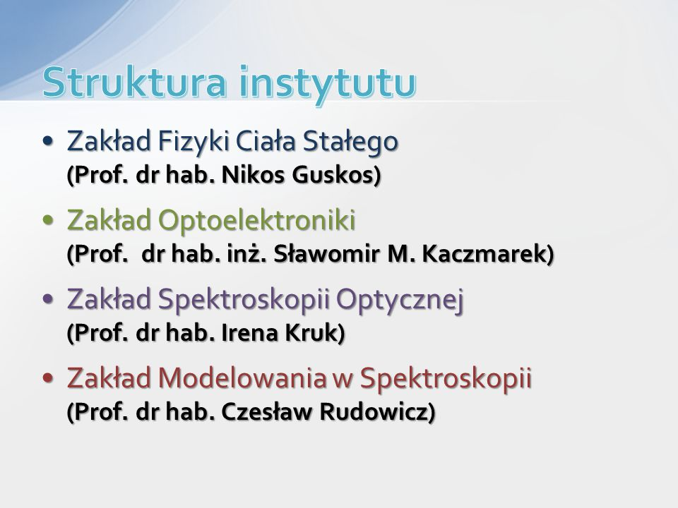 Struktura instytutu Zakład Fizyki Ciała Stałego (Prof. dr hab. Nikos Guskos) Zakład Optoelektroniki (Prof. dr hab. inż. Sławomir M. Kaczmarek)