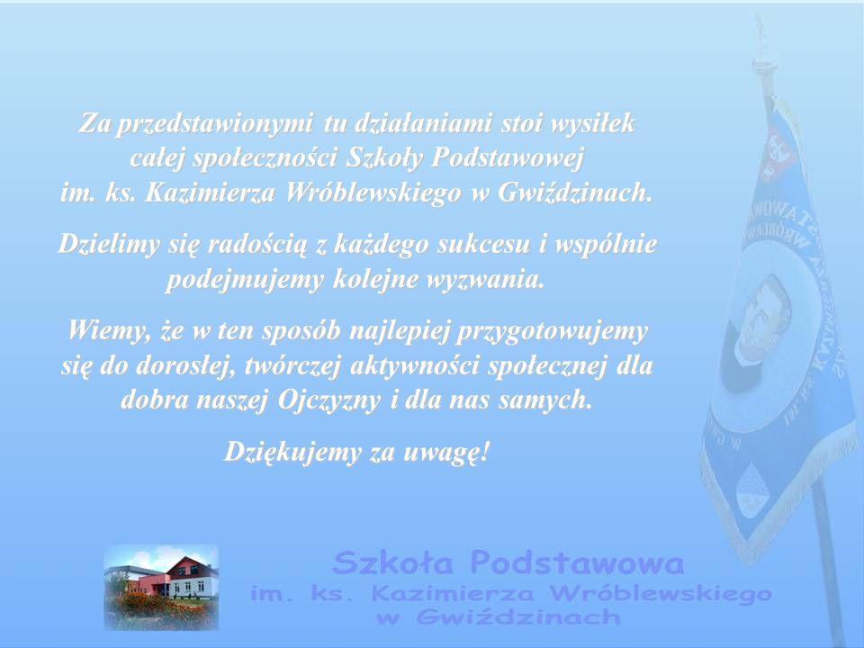 Za przedstawionymi tu działaniami stoi wysiłek całej społeczności Szkoły Podstawowej im. ks. Kazimierza Wróblewskiego w Gwiździnach.