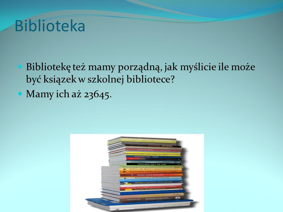 Biblioteka Bibliotekę też mamy porządną, jak myślicie ile może być ksiązek w szkolnej bibliotece.