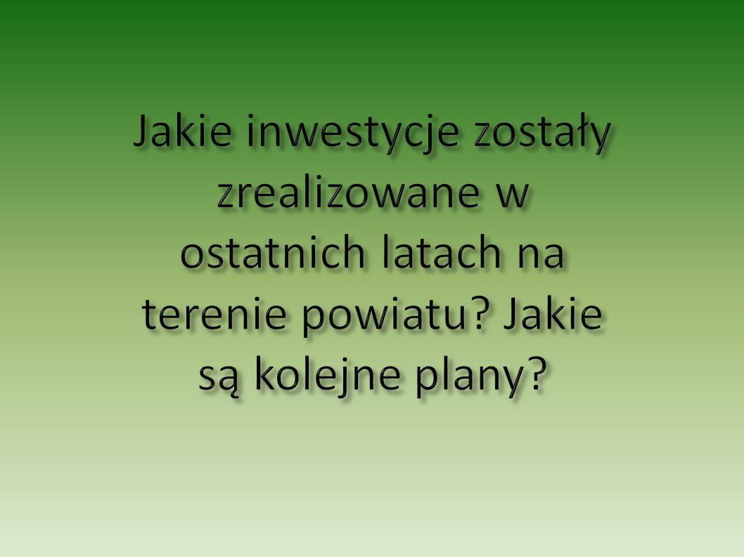 Jakie inwestycje zostały zrealizowane w ostatnich latach na terenie powiatu Jakie są kolejne plany