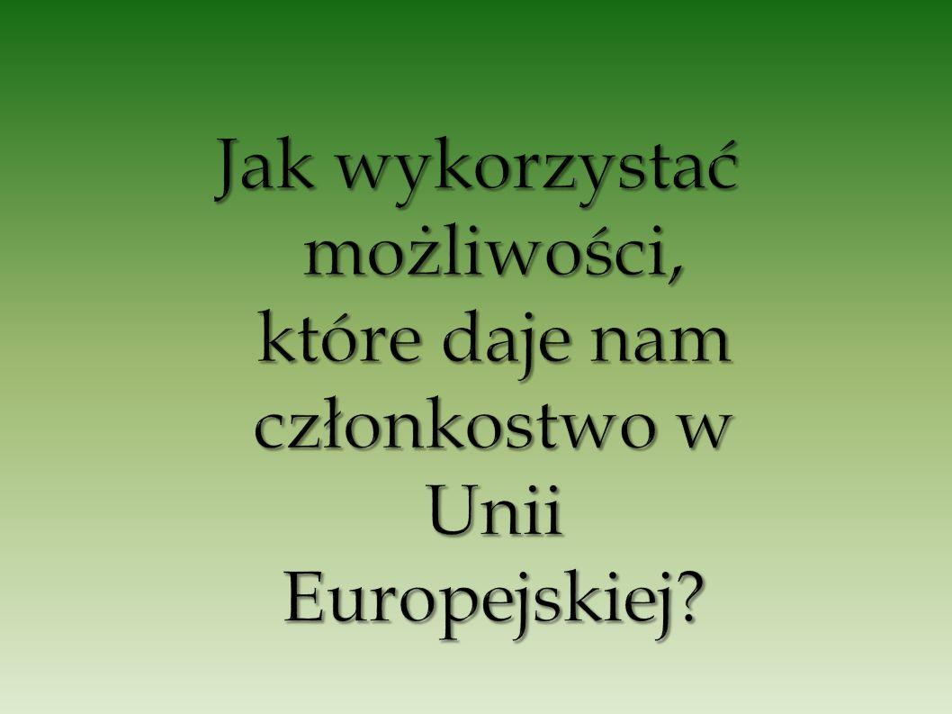 Jak wykorzystać możliwości, które daje nam członkostwo w Unii Europejskiej
