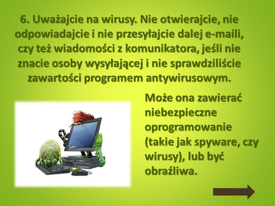 6. Uważajcie na wirusy. Nie otwierajcie, nie odpowiadajcie i nie przesyłajcie dalej e-maili, czy też wiadomości z komunikatora, jeśli nie znacie osoby wysyłającej i nie sprawdziliście zawartości programem antywirusowym.