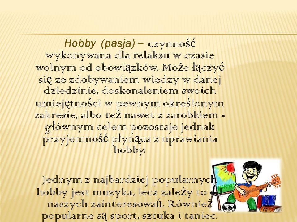 Hobby (pasja) – czynność wykonywana dla relaksu w czasie wolnym od obowiązków. Może łączyć się ze zdobywaniem wiedzy w danej dziedzinie, doskonaleniem swoich umiejętności w pewnym określonym zakresie, albo też nawet z zarobkiem - głównym celem pozostaje jednak przyjemność płynąca z uprawiania hobby.