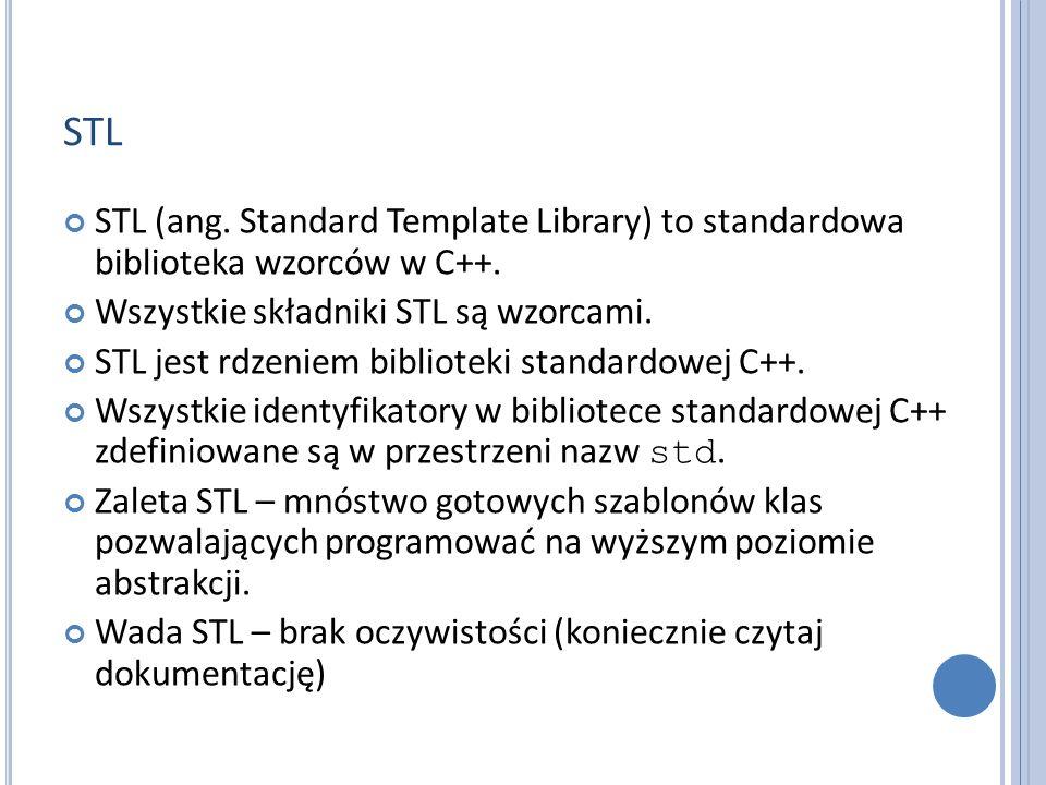 STL STL (ang. Standard Template Library) to standardowa biblioteka wzorców w C++. Wszystkie składniki STL są wzorcami.