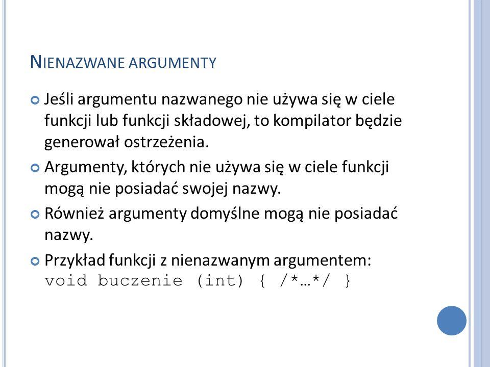 Nienazwane argumenty Jeśli argumentu nazwanego nie używa się w ciele funkcji lub funkcji składowej, to kompilator będzie generował ostrzeżenia.