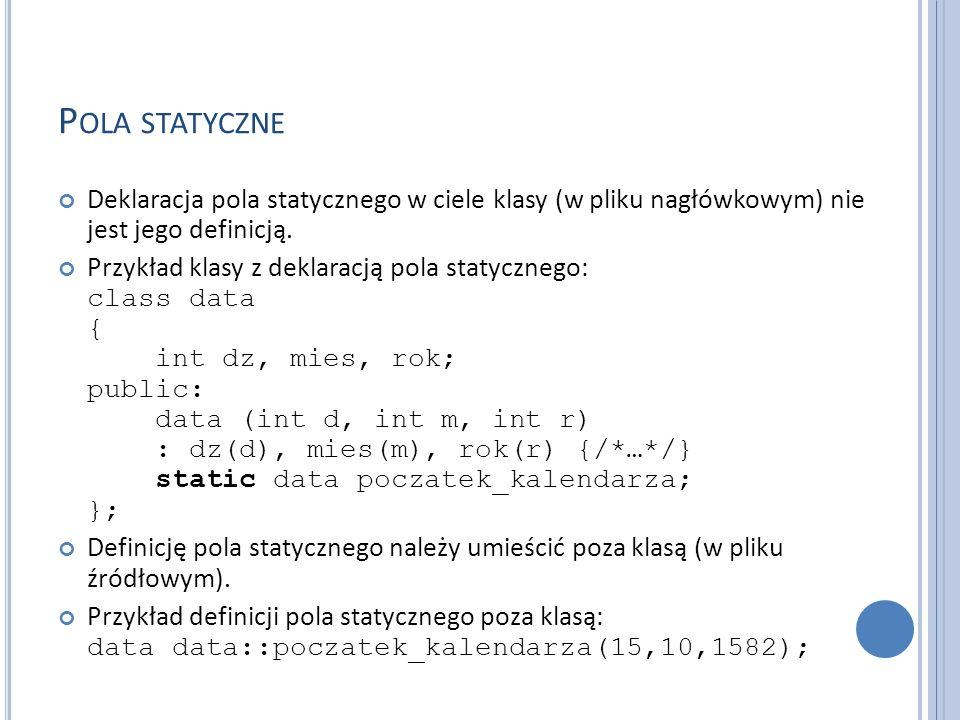 Pola statyczne Deklaracja pola statycznego w ciele klasy (w pliku nagłówkowym) nie jest jego definicją.