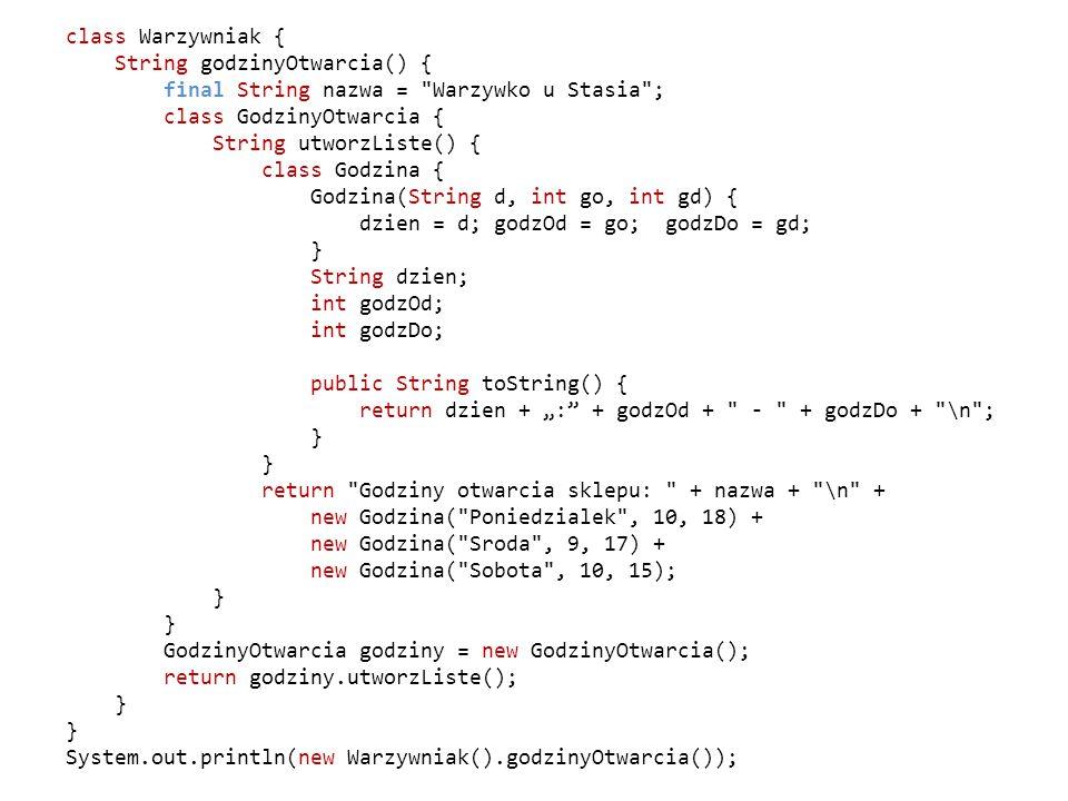 """class Warzywniak { String godzinyOtwarcia() { final String nazwa = Warzywko u Stasia ; class GodzinyOtwarcia { String utworzListe() { class Godzina { Godzina(String d, int go, int gd) { dzien = d; godzOd = go; godzDo = gd; } String dzien; int godzOd; int godzDo; public String toString() { return dzien + """": + godzOd + - + godzDo + \n ; return Godziny otwarcia sklepu: + nazwa + \n + new Godzina( Poniedzialek , 10, 18) + new Godzina( Sroda , 9, 17) + new Godzina( Sobota , 10, 15); GodzinyOtwarcia godziny = new GodzinyOtwarcia(); return godziny.utworzListe(); System.out.println(new Warzywniak().godzinyOtwarcia());"""