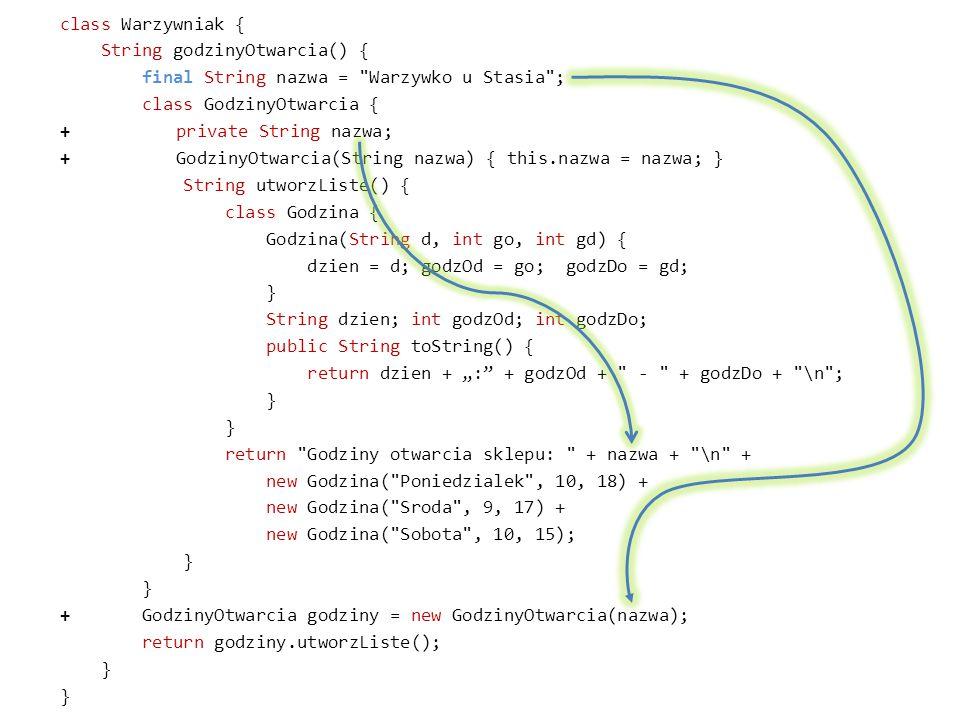 """class Warzywniak { String godzinyOtwarcia() { final String nazwa = Warzywko u Stasia ; class GodzinyOtwarcia { + private String nazwa; + GodzinyOtwarcia(String nazwa) { this.nazwa = nazwa; } String utworzListe() { class Godzina { Godzina(String d, int go, int gd) { dzien = d; godzOd = go; godzDo = gd; } String dzien; int godzOd; int godzDo; public String toString() { return dzien + """": + godzOd + - + godzDo + \n ; return Godziny otwarcia sklepu: + nazwa + \n + new Godzina( Poniedzialek , 10, 18) + new Godzina( Sroda , 9, 17) + new Godzina( Sobota , 10, 15); + GodzinyOtwarcia godziny = new GodzinyOtwarcia(nazwa); return godziny.utworzListe();"""