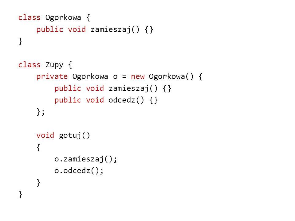 class Ogorkowa { public void zamieszaj() {} } class Zupy { private Ogorkowa o = new Ogorkowa() { public void odcedz() {} }; void gotuj() { o.zamieszaj(); o.odcedz();