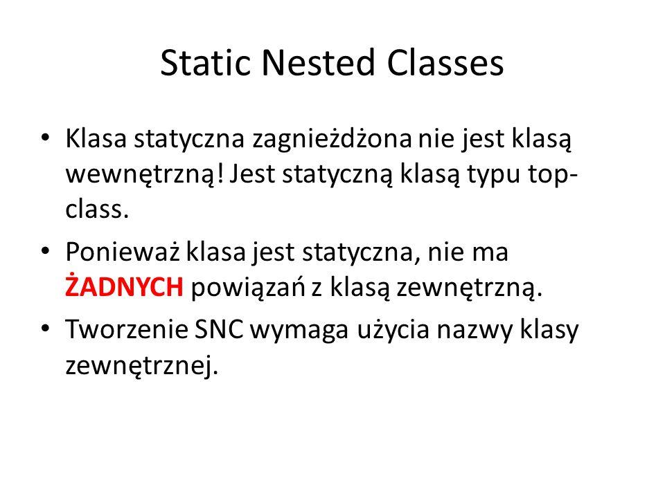 Static Nested Classes Klasa statyczna zagnieżdżona nie jest klasą wewnętrzną! Jest statyczną klasą typu top-class.