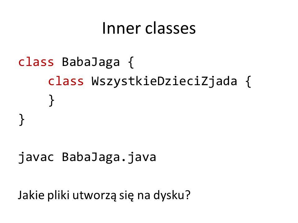 Inner classes class BabaJaga { class WszystkieDzieciZjada { } javac BabaJaga.java Jakie pliki utworzą się na dysku