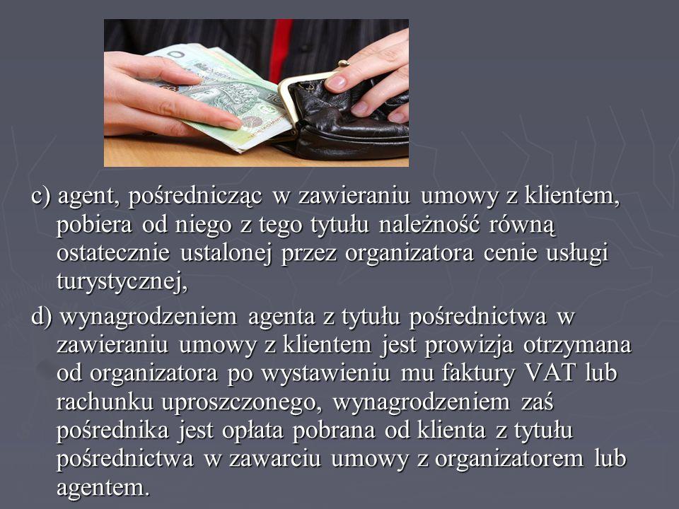 c) agent, pośrednicząc w zawieraniu umowy z klientem, pobiera od niego z tego tytułu należność równą ostatecznie ustalonej przez organizatora cenie usługi turystycznej,