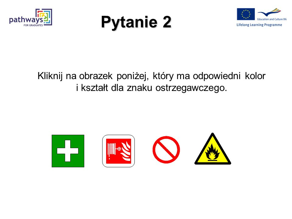 Pytanie 2 Kliknij na obrazek poniżej, który ma odpowiedni kolor i kształt dla znaku ostrzegawczego.