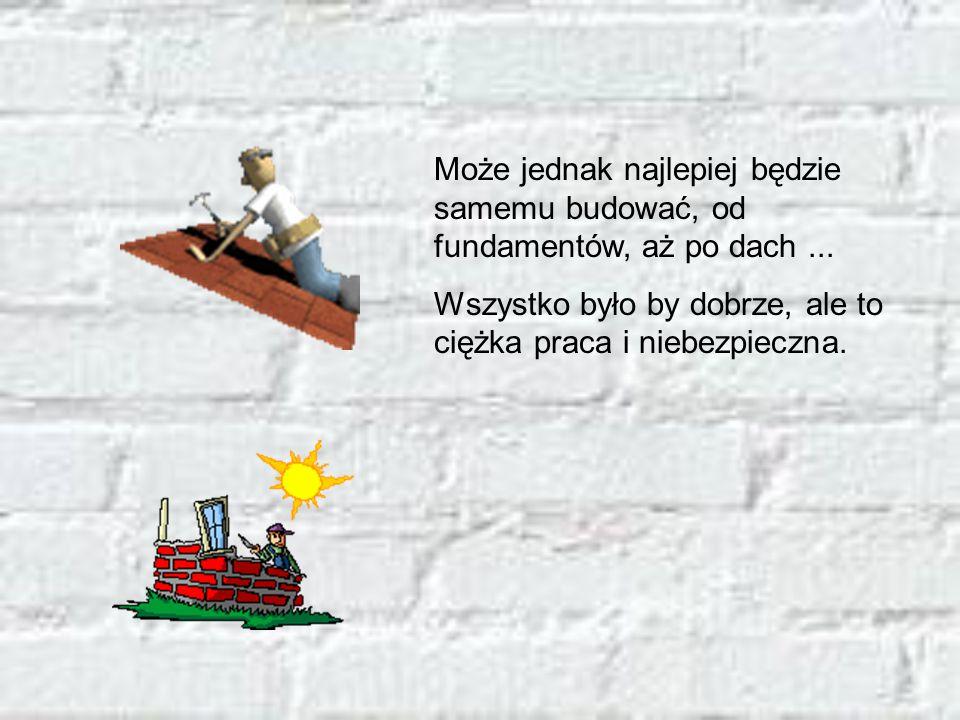 Może jednak najlepiej będzie samemu budować, od fundamentów, aż po dach ...
