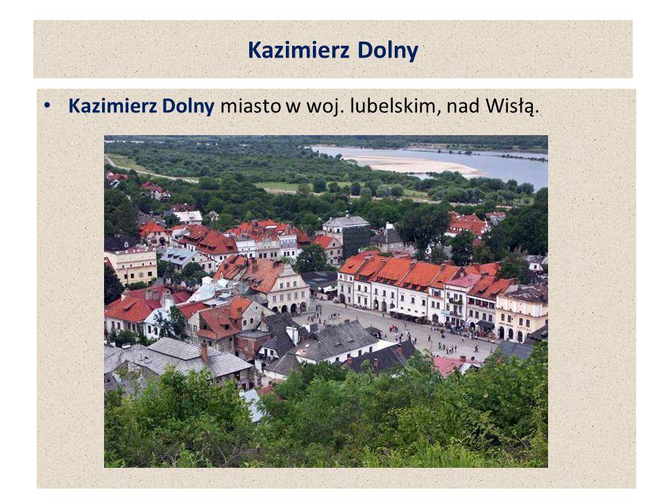 Kazimierz Dolny Kazimierz Dolny miasto w woj. lubelskim, nad Wisłą.