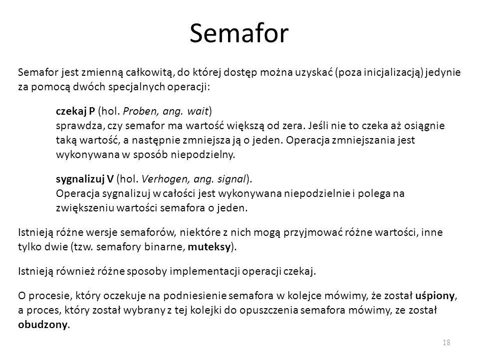Semafor Semafor jest zmienną całkowitą, do której dostęp można uzyskać (poza inicjalizacją) jedynie za pomocą dwóch specjalnych operacji: